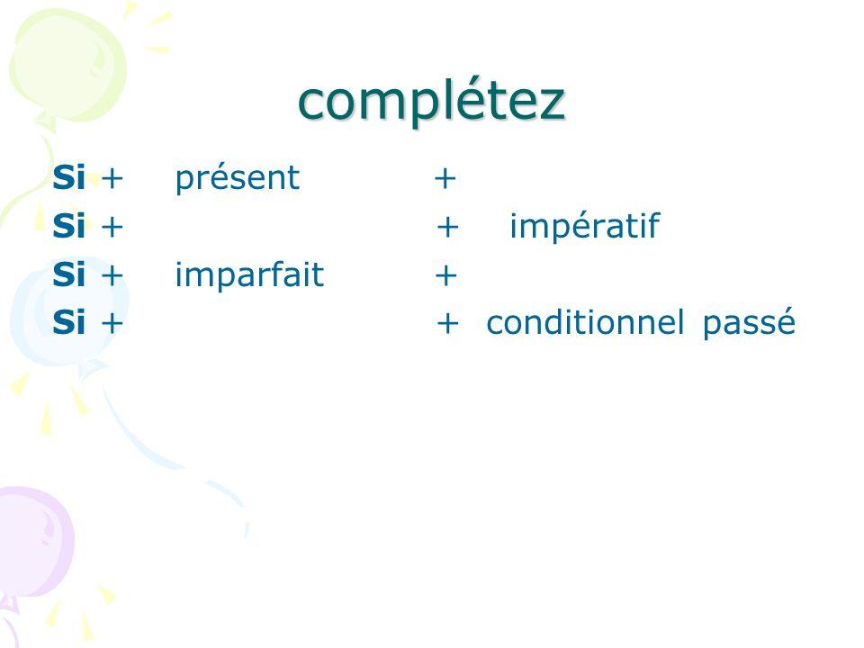 complétez Si + présent + futur Si + présent + impératif Si + imparfait + conditionnel Si + plus-que-parfait + conditionnel passé
