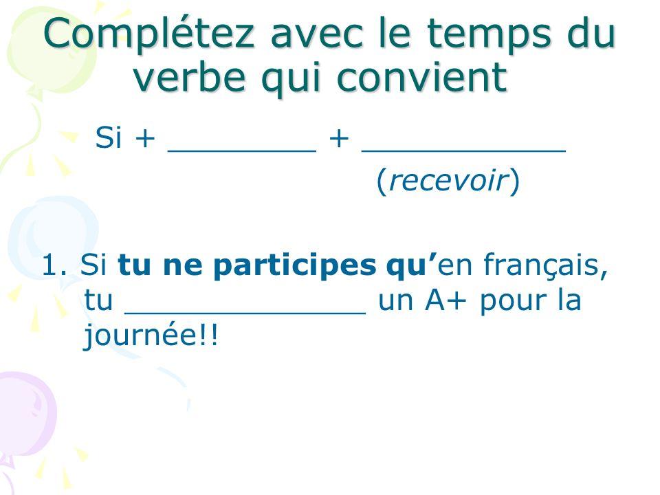 Complétez avec le temps du verbe qui convient Si + ________ + ___________ (recevoir) 1. Si tu ne participes quen français, tu _____________ un A+ pour