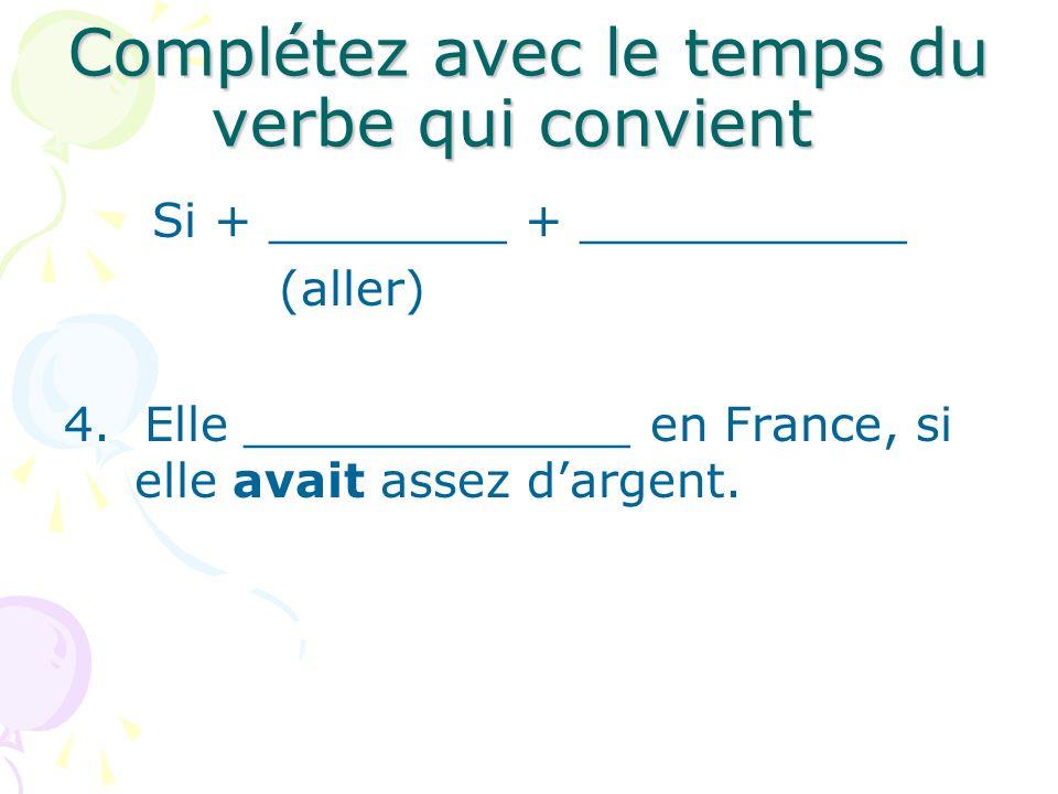 Complétez avec le temps du verbe qui convient Si + ________ + ___________ (aller) 4. Elle _____________ en France, si elle avait assez dargent.