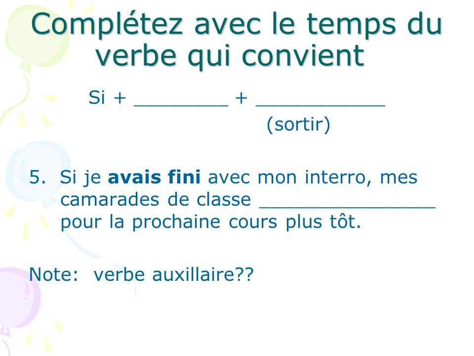 Complétez avec le temps du verbe qui convient Si + ________ + ___________ (sortir) 5. Si je avais fini avec mon interro, mes camarades de classe _____