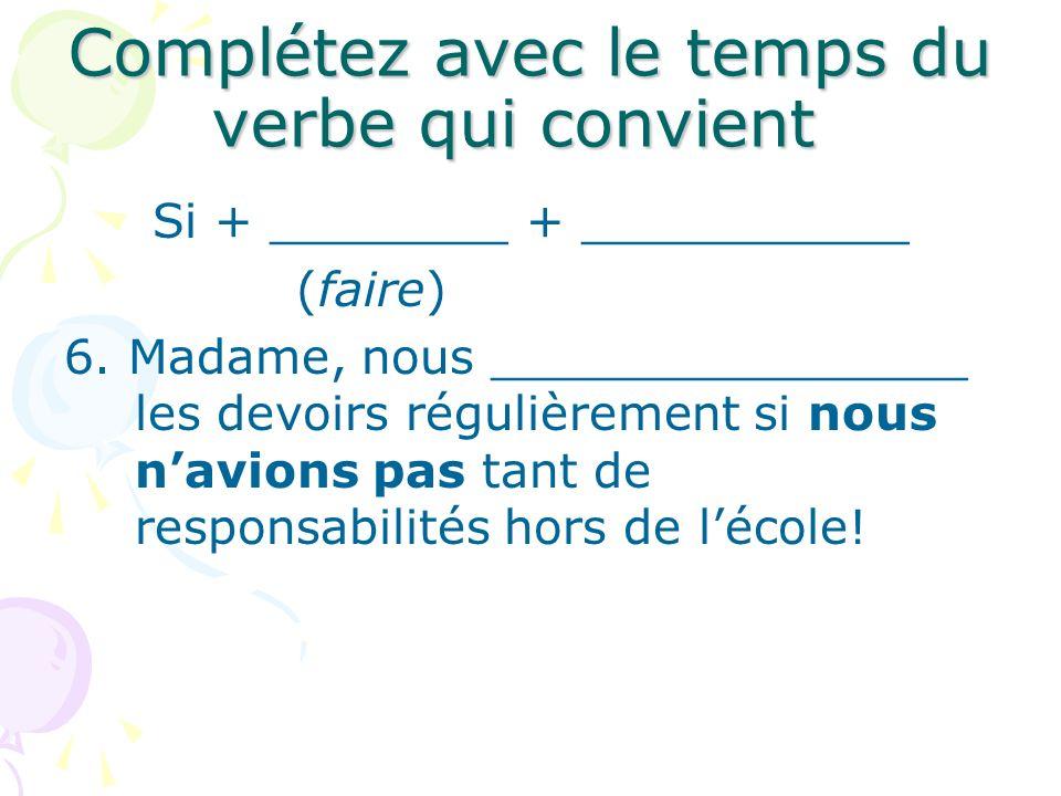 Complétez avec le temps du verbe qui convient Si + ________ + ___________ (faire) 6. Madame, nous ________________ les devoirs régulièrement si nous n