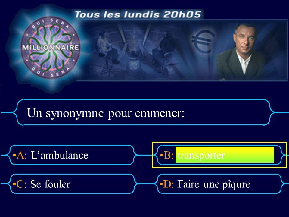A:B: D:C: Un synonymne pour emmener: Lambulance Se foulerFaire une pîqure transporter