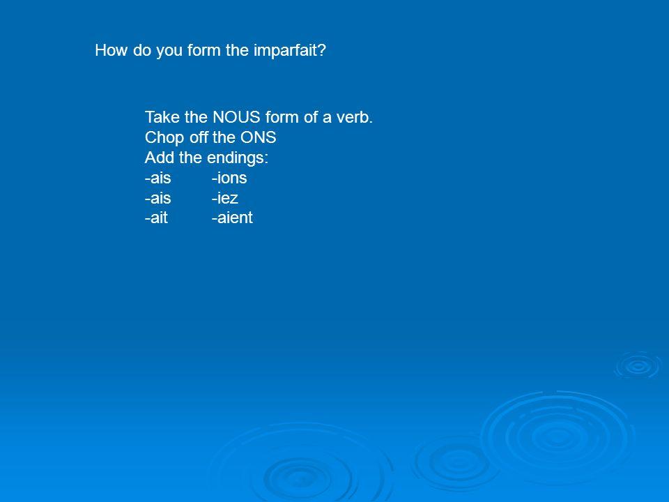How do you form the imparfait? Take the NOUS form of a verb. Chop off the ONS Add the endings: -ais-ions -ais-iez -ait-aient