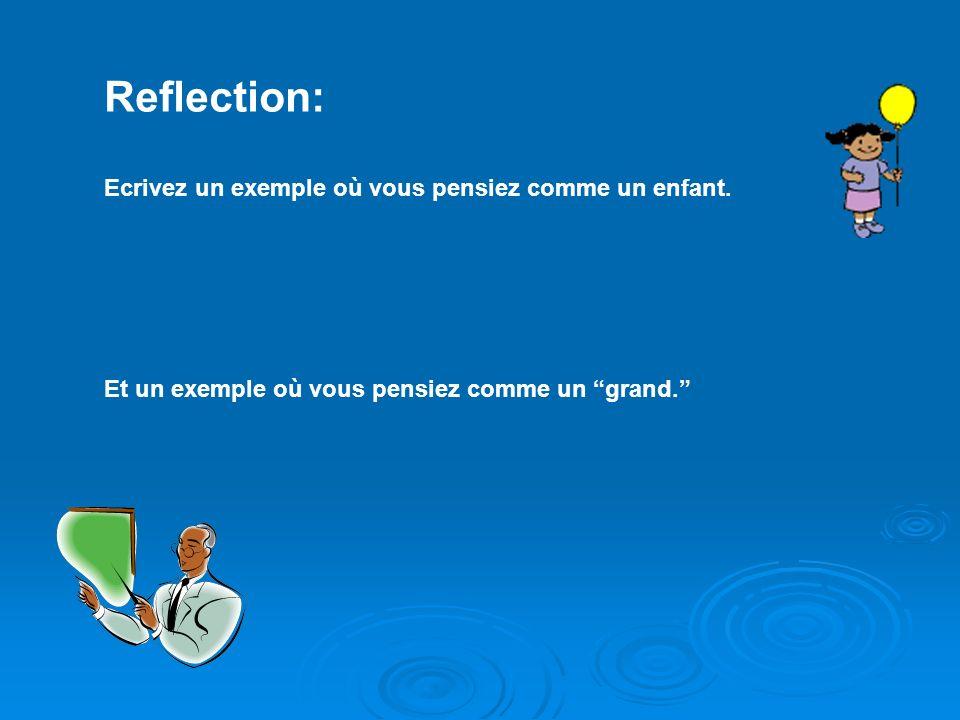 Reflection: Ecrivez un exemple où vous pensiez comme un enfant. Et un exemple où vous pensiez comme un grand.
