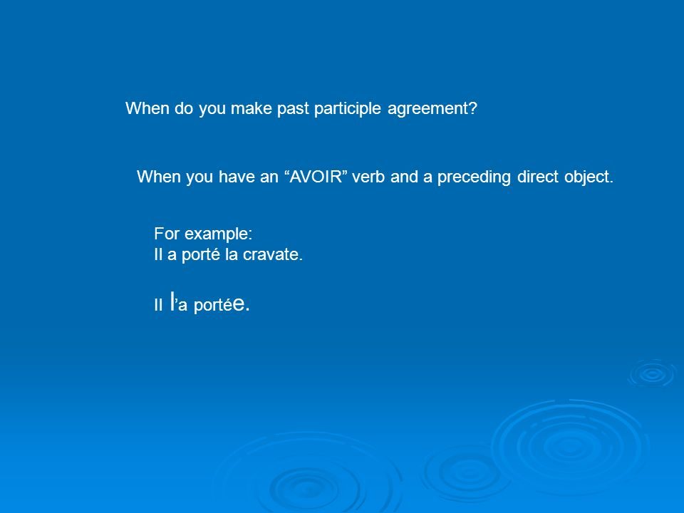 When do you make past participle agreement? When you have an AVOIR verb and a preceding direct object. For example: Il a porté la cravate. Il l a port