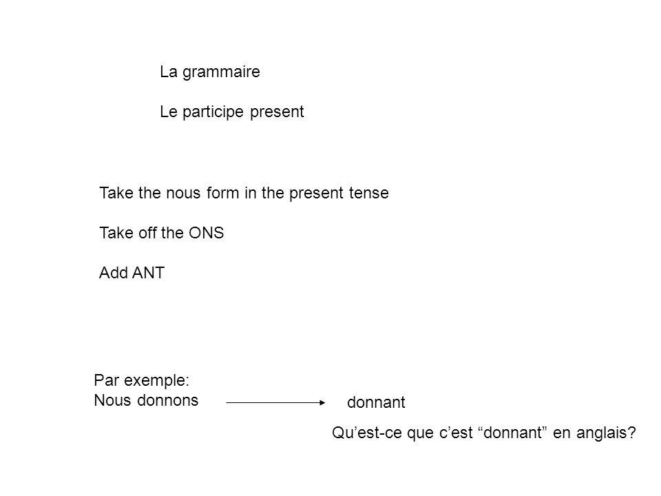 La grammaire Le participe present Take the nous form in the present tense Take off the ONS Add ANT Par exemple: Nous donnons donnant Quest-ce que cest