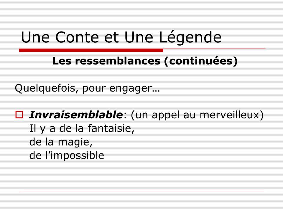 Une Conte et Une Légende Les ressemblances (continuées) Quelquefois, pour engager… Invraisemblable: (un appel au merveilleux) Il y a de la fantaisie,