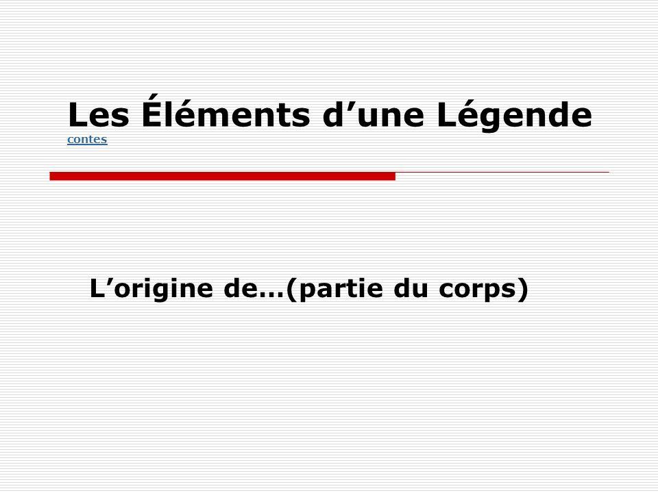 Les Éléments dune Légende contes contes Lorigine de…(partie du corps)