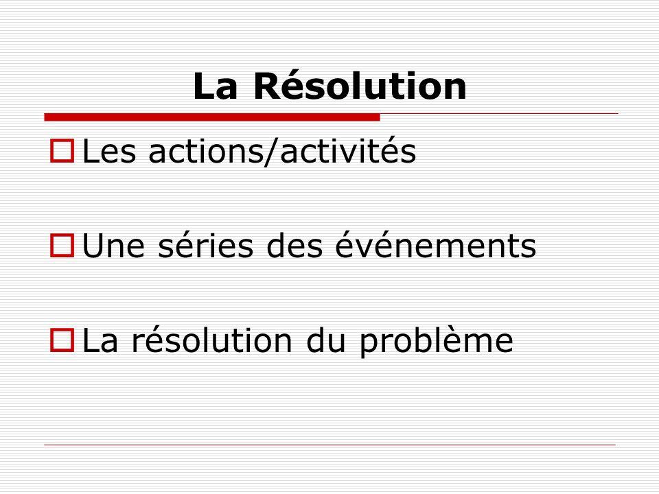 La Résolution Les actions/activités Une séries des événements La résolution du problème