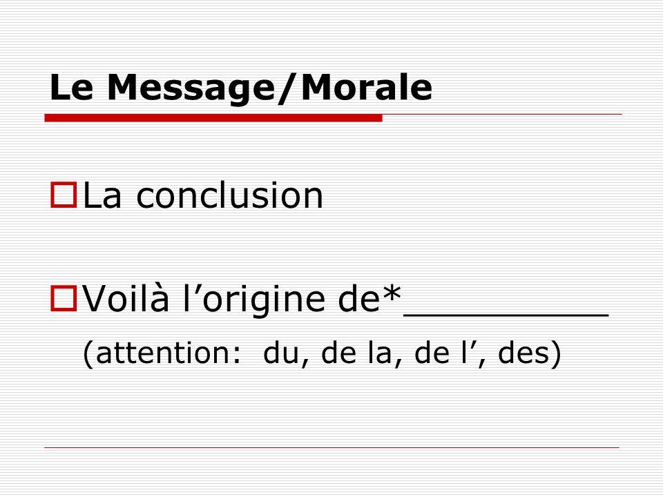 Le Message/Morale La conclusion Voilà lorigine de*_________ (attention: du, de la, de l, des)