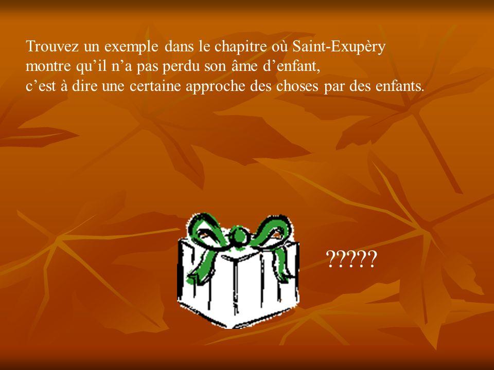 Trouvez un exemple dans le chapitre où Saint-Exupèry montre quil na pas perdu son âme denfant, cest à dire une certaine approche des choses par des en