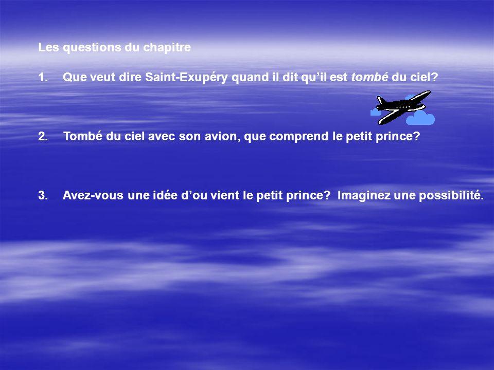 Les questions du chapitre 1.Que veut dire Saint-Exupéry quand il dit quil est tombé du ciel? 2.Tombé du ciel avec son avion, que comprend le petit pri