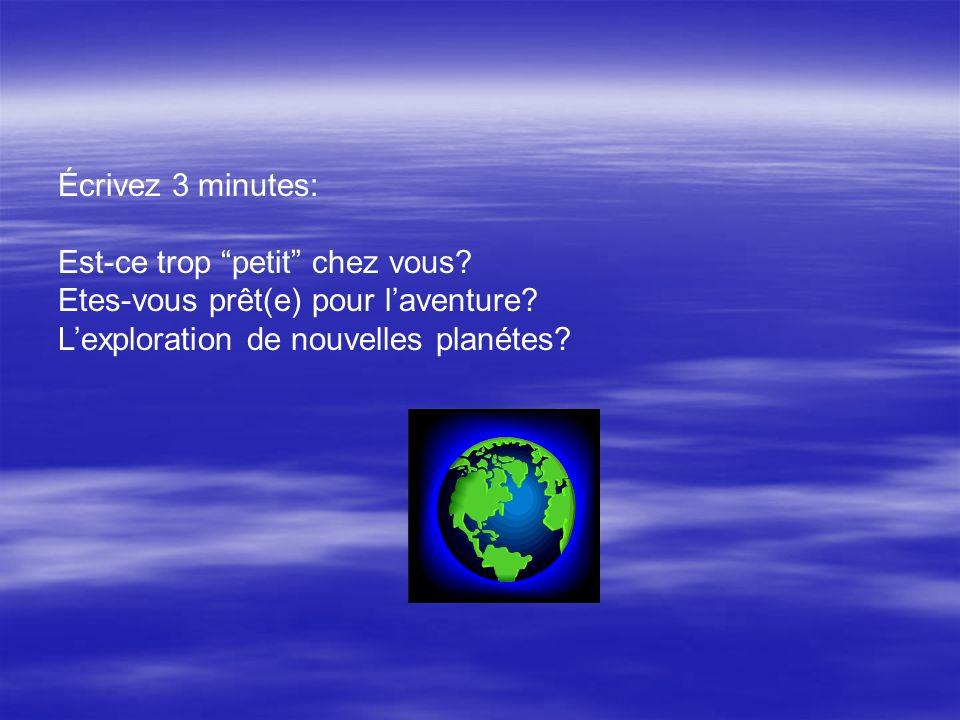 Écrivez 3 minutes: Est-ce trop petit chez vous? Etes-vous prêt(e) pour laventure? Lexploration de nouvelles planétes?