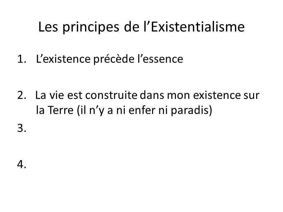 Les principes de lExistentialisme 1.Lexistence précède lessence 2. La vie est construite dans mon existence sur la Terre (il ny a ni enfer ni paradis)