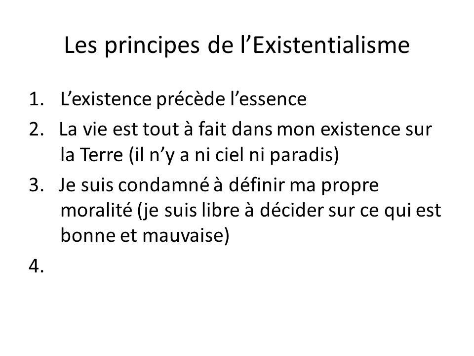 Les principes de lExistentialisme 1.Lexistence précède lessence 2. La vie est tout à fait dans mon existence sur la Terre (il ny a ni ciel ni paradis)