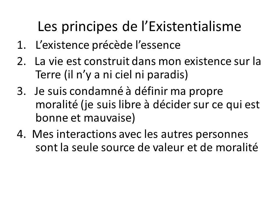 Les principes de lExistentialisme 1.Lexistence précède lessence 2. La vie est construit dans mon existence sur la Terre (il ny a ni ciel ni paradis) 3
