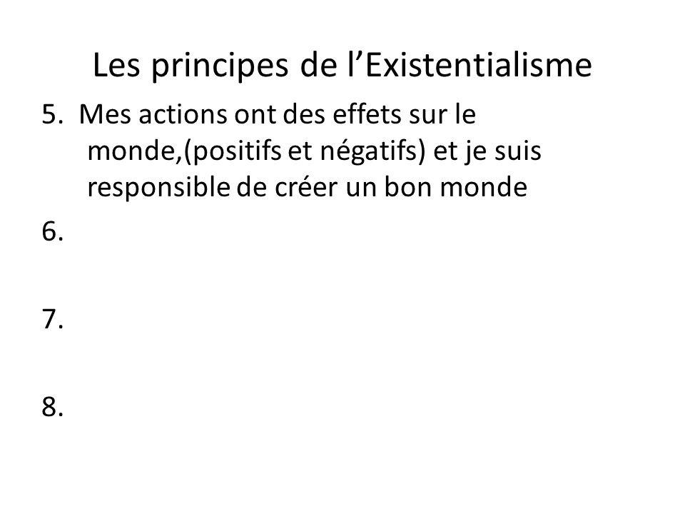 Les principes de lExistentialisme 5. Mes actions ont des effets sur le monde,(positifs et négatifs) et je suis responsible de créer un bon monde 6. 7.