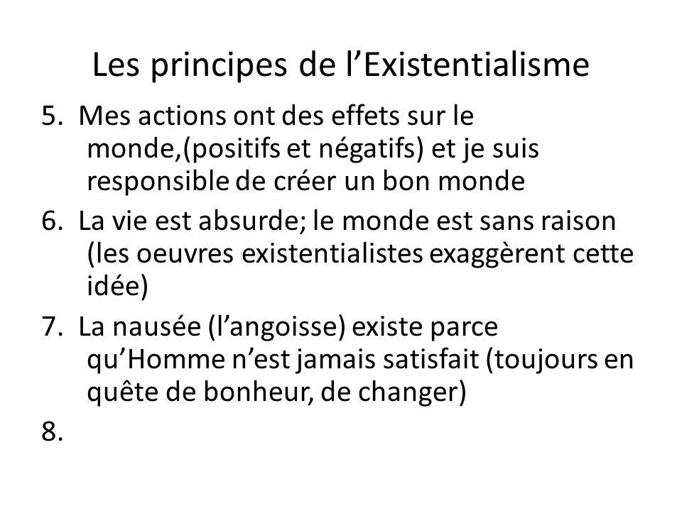 Les principes de lExistentialisme 5. Mes actions ont des effets sur le monde,(positifs et négatifs) et je suis responsible de créer un bon monde 6. La