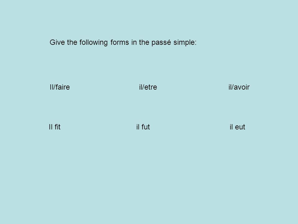 Give the following forms in the passé simple: Il/faireil/etreil/avoir Il fit il fut il eut