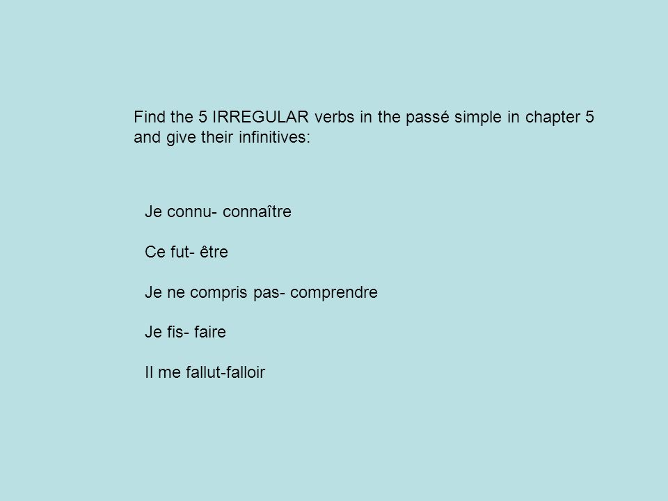 Find the 5 IRREGULAR verbs in the passé simple in chapter 5 and give their infinitives: Je connu- connaître Ce fut- être Je ne compris pas- comprendre