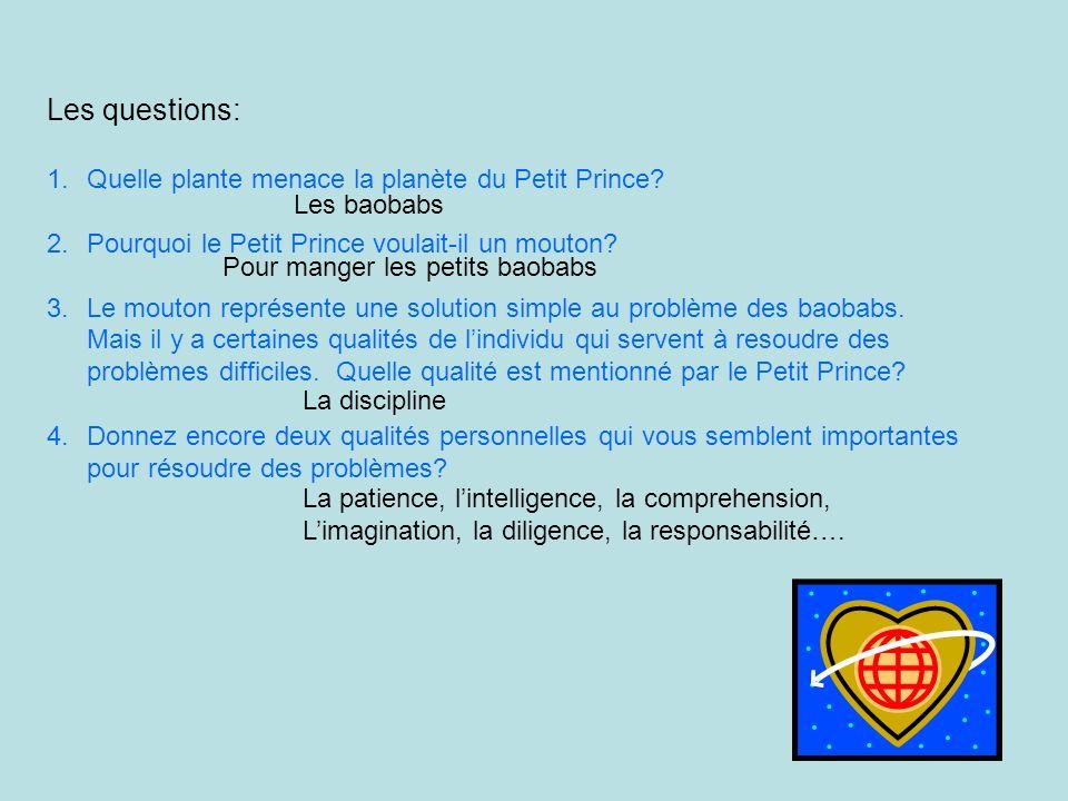 Les questions: 1.Quelle plante menace la planète du Petit Prince? 2.Pourquoi le Petit Prince voulait-il un mouton? 3.Le mouton représente une solution