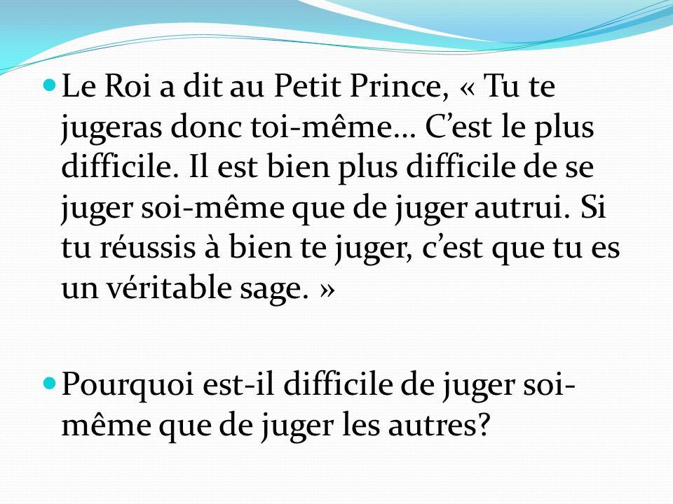 Le Roi a dit au Petit Prince, « Tu te jugeras donc toi-même… Cest le plus difficile. Il est bien plus difficile de se juger soi-même que de juger autr