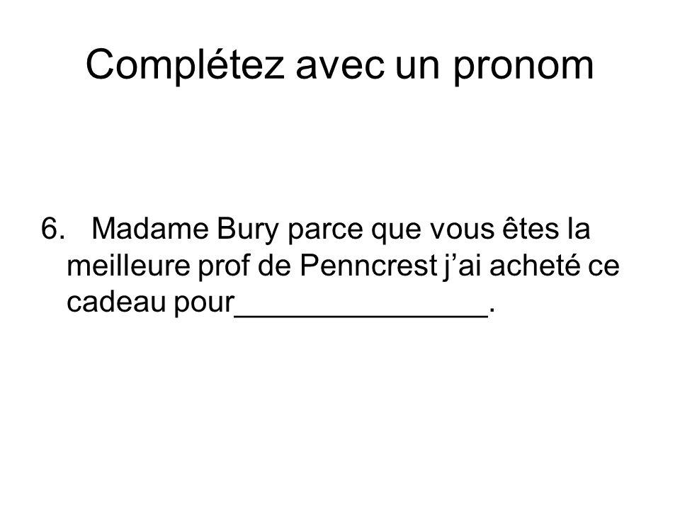 Complétez avec un pronom 6. Madame Bury parce que vous êtes la meilleure prof de Penncrest jai acheté ce cadeau pour_______________.