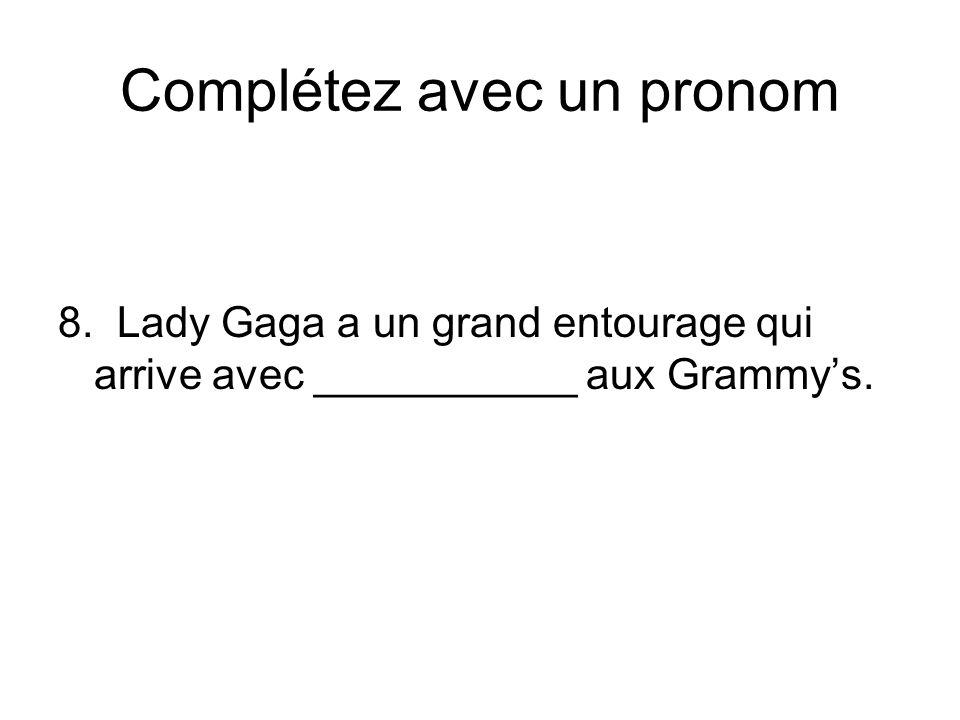 Complétez avec un pronom 8. Lady Gaga a un grand entourage qui arrive avec ___________ aux Grammys.
