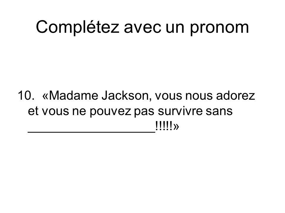 Complétez avec un pronom 10. «Madame Jackson, vous nous adorez et vous ne pouvez pas survivre sans __________________!!!!!»