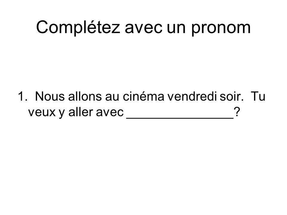 Complétez avec un pronom 1. Nous allons au cinéma vendredi soir. Tu veux y aller avec _______________?