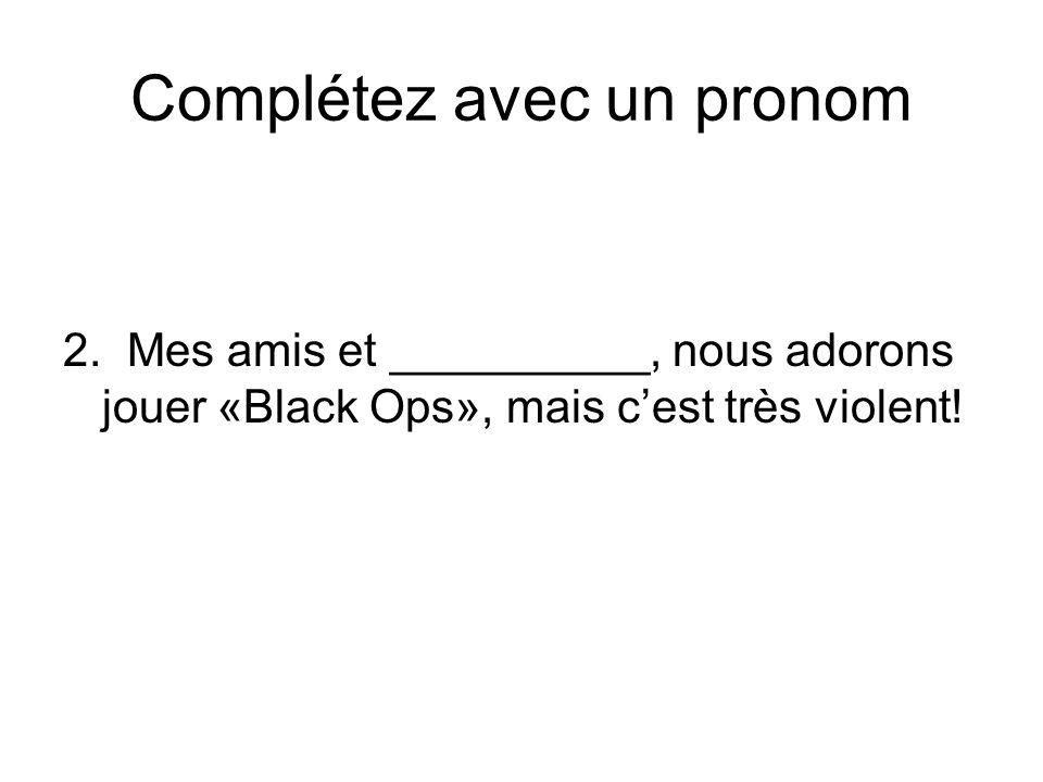Complétez avec un pronom 2. Mes amis et __________, nous adorons jouer «Black Ops», mais cest très violent!
