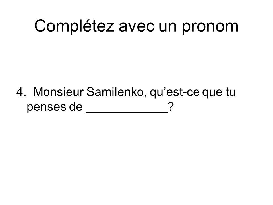 Complétez avec un pronom 4. Monsieur Samilenko, quest-ce que tu penses de ____________?