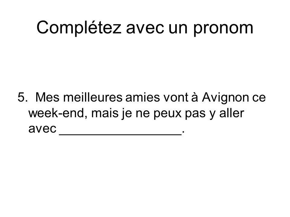 Complétez avec un pronom 5. Mes meilleures amies vont à Avignon ce week-end, mais je ne peux pas y aller avec _________________.