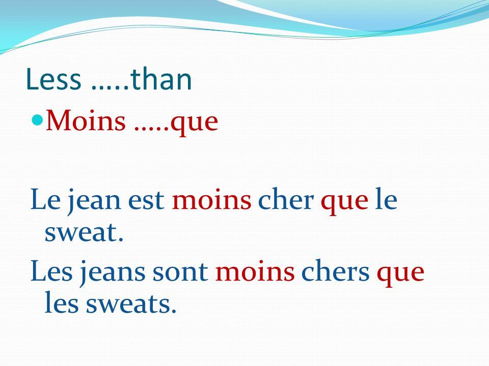 Less …..than Moins …..que Le jean est moins cher que le sweat.