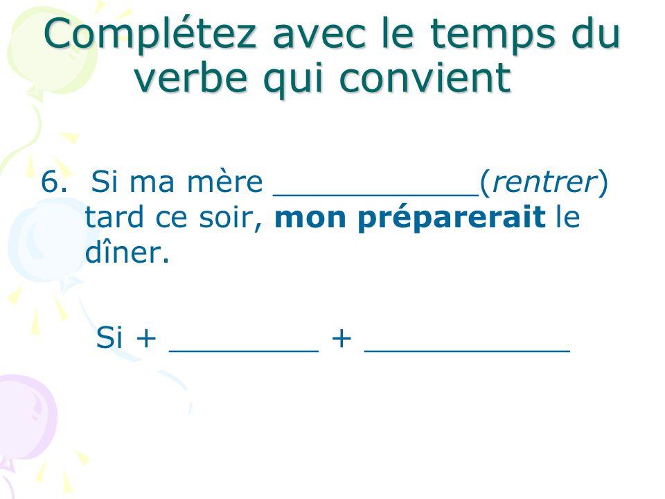 Complétez avec le temps du verbe qui convient 6.