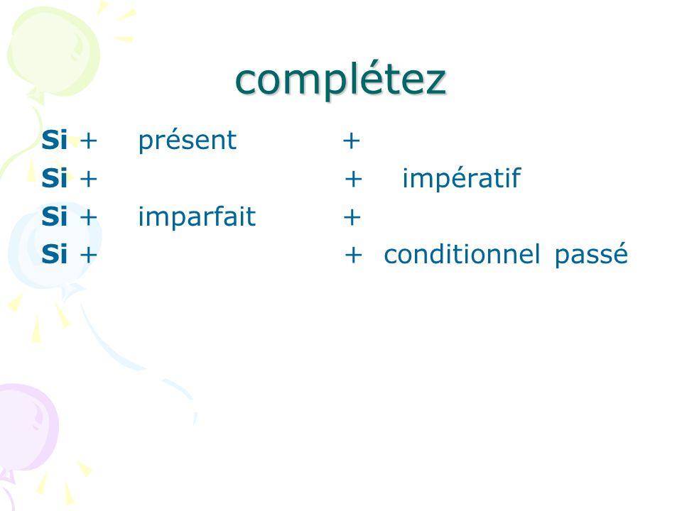 complétez Si + présent + Si + + impératif Si + imparfait + Si + + conditionnel passé