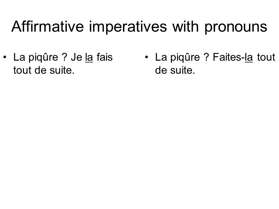Affirmative imperatives with pronouns La piqûre . Je la fais tout de suite.
