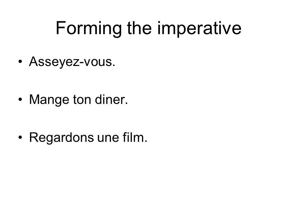 Forming the imperative Asseyez-vous. Mange ton diner. Regardons une film.
