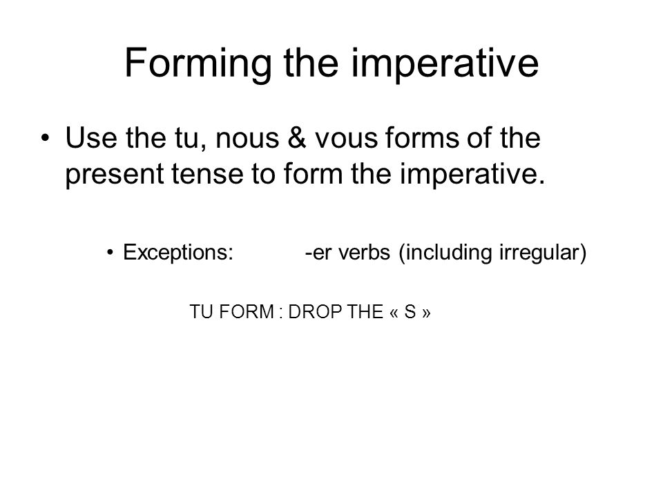 Forming the imperative Use the tu, nous & vous forms of the present tense to form the imperative.