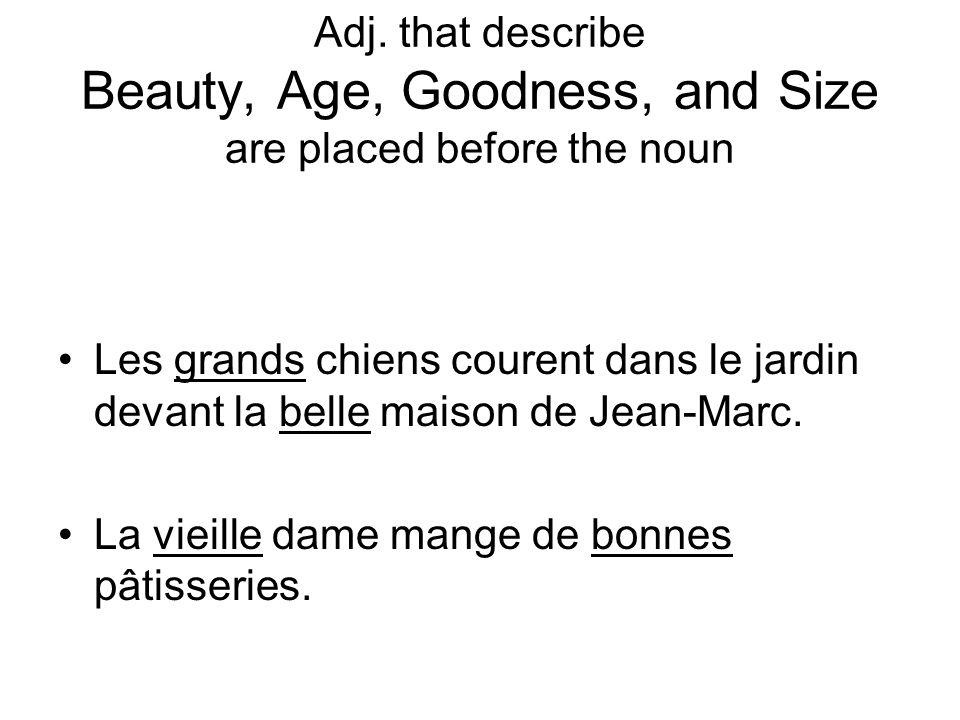 Adj. that describe Beauty, Age, Goodness, and Size are placed before the noun Les grands chiens courent dans le jardin devant la belle maison de Jean-