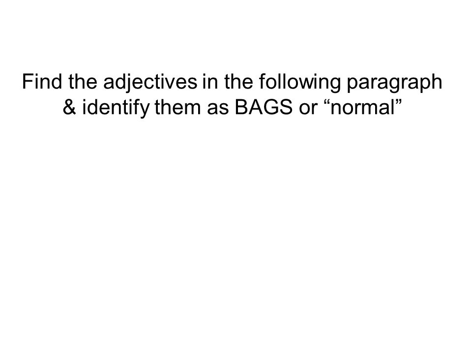 Find the adjectives in the following paragraph & identify them as BAGS or normal
