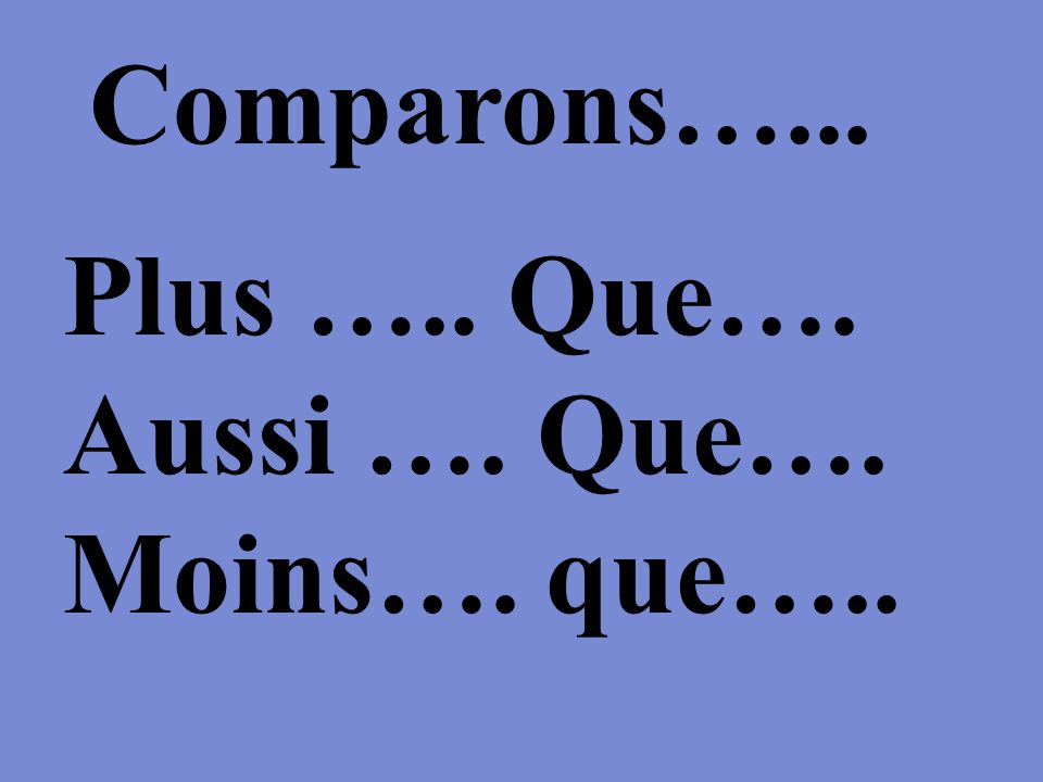 Plus ….. Que…. More than Aussi …. Que…. As much as Moins…. que….. Less than Comparons…...