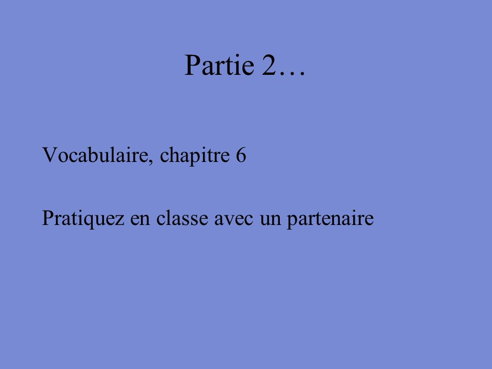 Partie 2… Vocabulaire, chapitre 6 Pratiquez en classe avec un partenaire