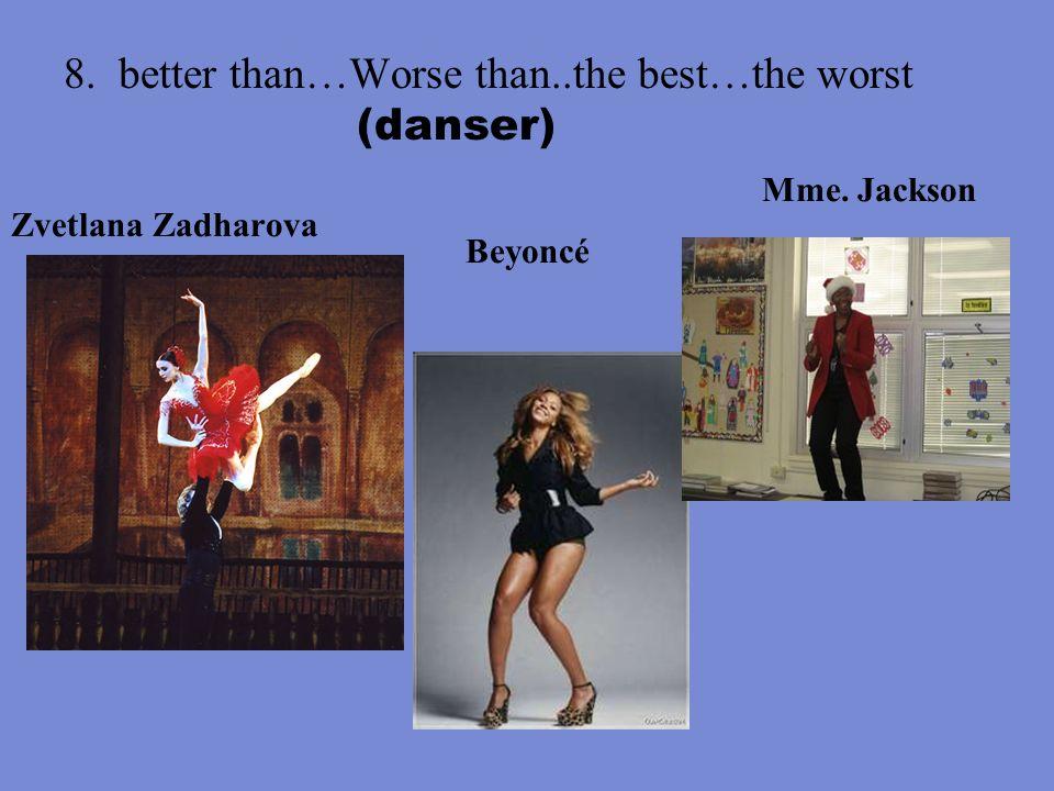 8. better than…Worse than..the best…the worst (danser) Zvetlana Zadharova Beyoncé Mme. Jackson