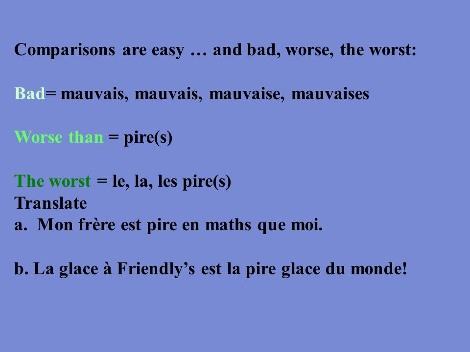 Comparisons are easy … and bad, worse, the worst: Bad= mauvais, mauvais, mauvaise, mauvaises Worse than = pire(s) The worst = le, la, les pire(s) Tran