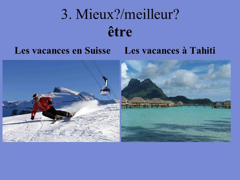3. Mieux?/meilleur? être Les vacances en SuisseLes vacances à Tahiti