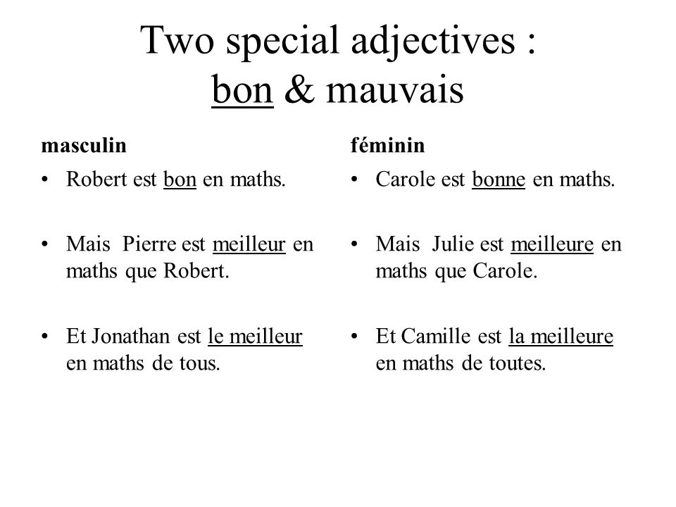 Two special adjectives : bon & mauvais masculin Robert est bon en maths. Mais Pierre est meilleur en maths que Robert. Et Jonathan est le meilleur en