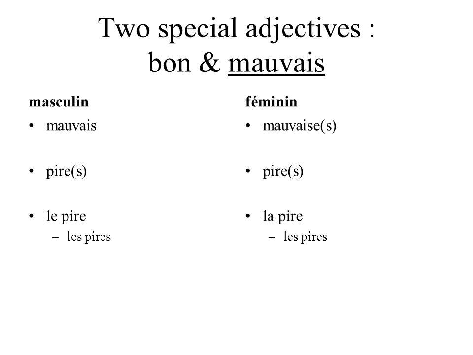 Two special adjectives : bon & mauvais masculin mauvais pire(s) le pire –les pires féminin mauvaise(s) pire(s) la pire –les pires
