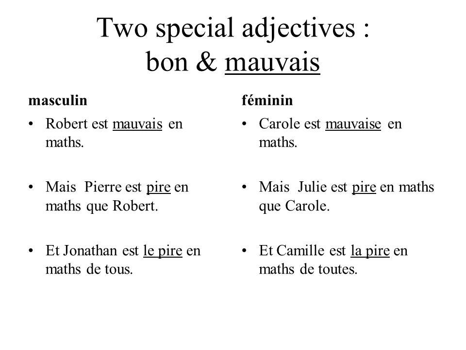 Two special adjectives : bon & mauvais masculin Robert est mauvais en maths. Mais Pierre est pire en maths que Robert. Et Jonathan est le pire en math