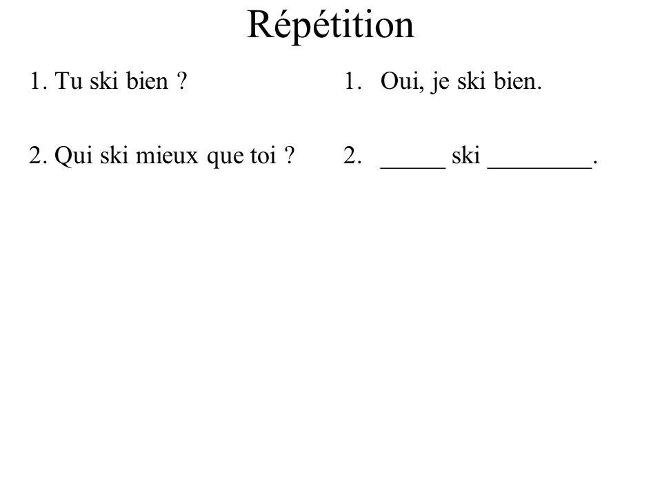 Répétition 1. Tu ski bien ? 2. Qui ski mieux que toi ? 1.Oui, je ski bien. 2._____ ski ________.